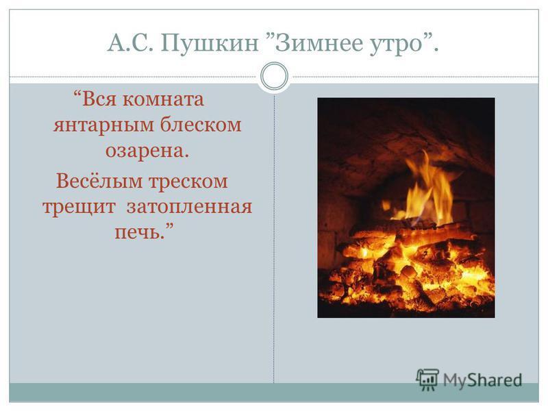 А.С. Пушкин Зимнее утро. Вся комната янтарным блеском озарена. Весёлым треском трещит затопленная печь.