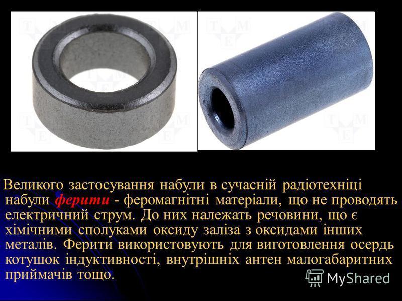 Великого застосування набули в сучасній радіотехніці набули ферити - феромагнітні матеріали, що не проводять електричний струм. До них належать речовини, що є хімічними сполуками оксиду заліза з оксидами інших металів. Ферити використовують для вигот