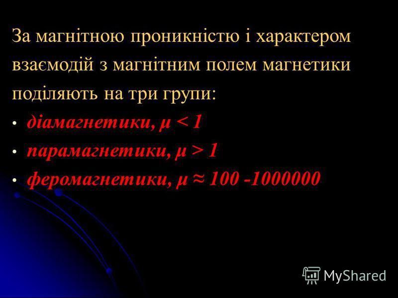 За магнітною проникністю і характером взаємодій з магнітним полем магнетики поділяють на три групи: діамагнетики, μ < 1 парамагнетики, μ > 1 феромагнетики, μ 100 -1000000