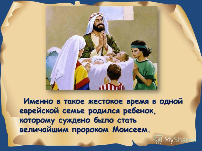 Именно в такое жестокое время в одной еврейской семье родился ребенок, которому суждено было стать величайшим пророком Моисеем.