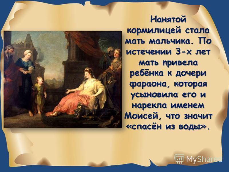Нанятой кормилицей стала мать мальчика. По истечении 3-х лет мать npивела ребёнка к дочери фараона, которая усыновила его и нарекла именем Моисей, что значит «спасён из воды».