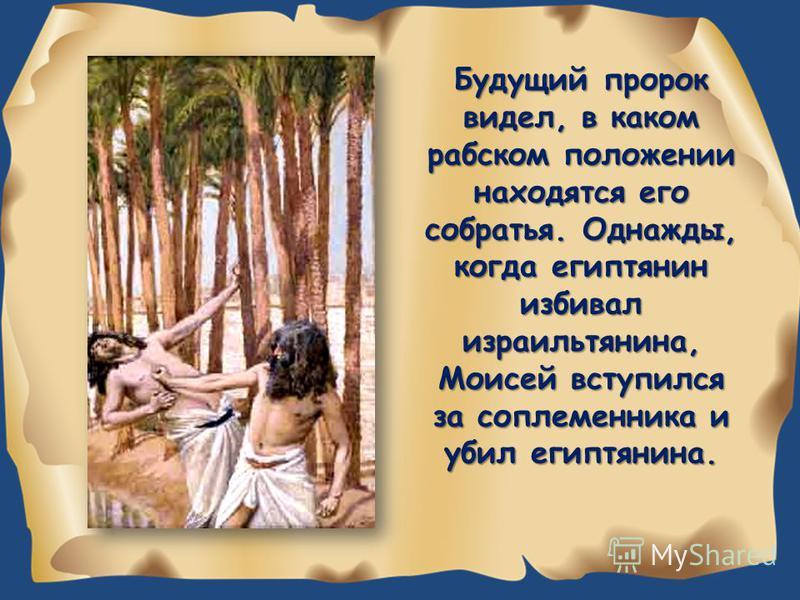 Будущий пророк видел, в каком рабском положении находятся его собратья. Однажды, когда египтянин избивал израильтянина, Моисей вступился за соплеменника и убил египтянина.