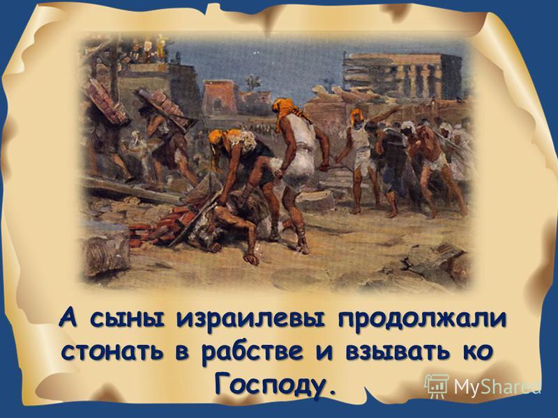 А сыны израилевы продолжали стонать в рабстве и взывать ко Господу.