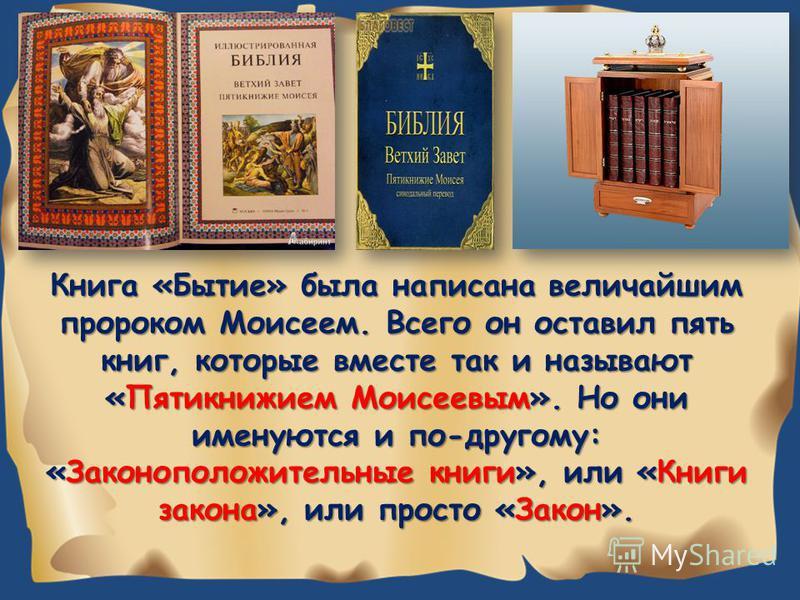 Книга «Бытие» была написана величайшим пророком Моисеем. Всего он оставил пять книг, которые вместе так и называют «Пятикнижием Моисеевым». Но они именуются и по-другому: «Законоположительные книги», или «Книги закона», или просто «Закон».