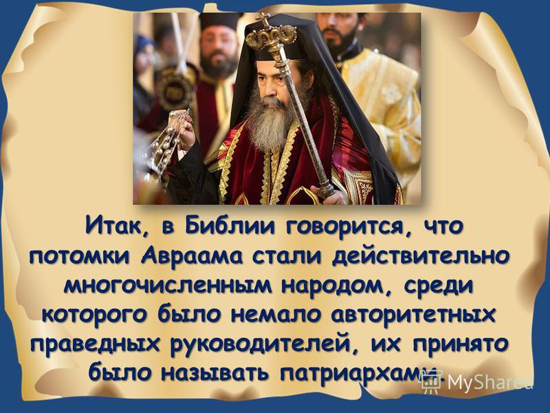 Итак, в Библии говорится, что потомки Авраама стали действительно многочисленным народом, среди которого было немало авторитетных праведных руководителей, их принято было называть патриархами.