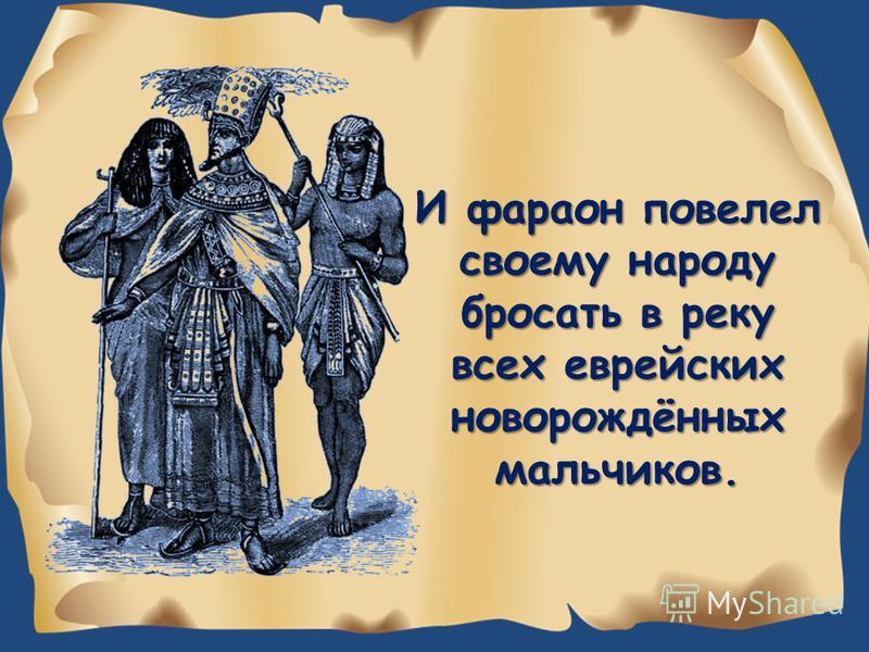 И фараон повелел своему народу бросать в реку всех еврейских новорождённых мальчиков.