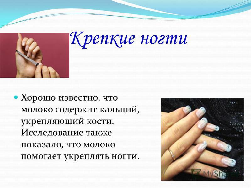 Крепкие ногти Хорошо известно, что молоко содержит кальций, укрепляющий кости. Исследование также показало, что молоко помогает укреплять ногти.