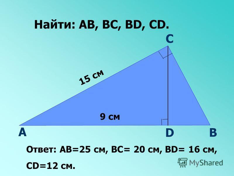 А В С D 15 см 9 см Найти: АВ, ВС, ВD, CD. Ответ: АВ=25 см, ВС= 20 см, ВD= 16 см, СD=12 см.