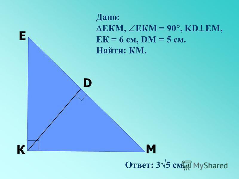 М D Е К Дано: ЕКМ, ЕКМ = 90, KD ЕМ, ЕК = 6 см, DM = 5 см. Найти: КМ. Ответ: 3 5 см.