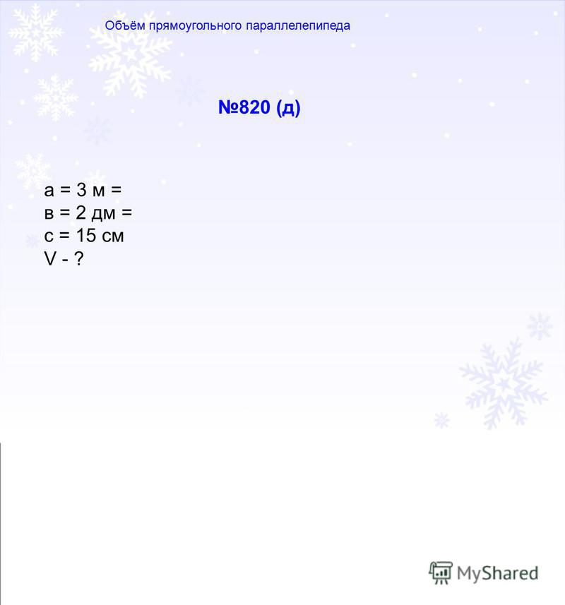 820 (д) а = 3 м = в = 2 дм = с = 15 см V - ?