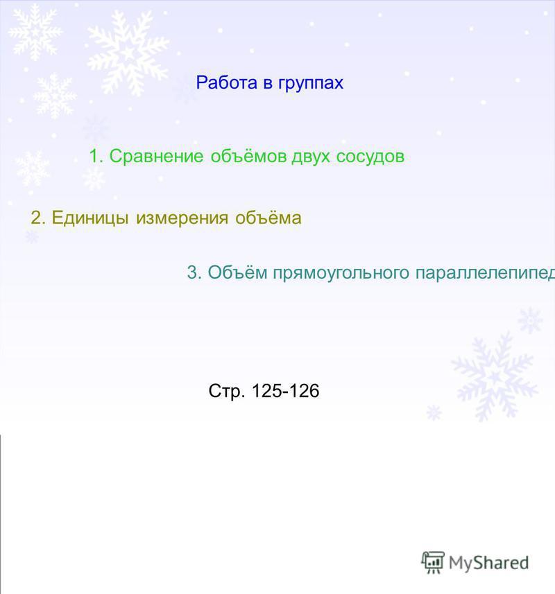 Работа в группах 1. Сравнение объёмов двух сосудов 2. Единицы измерения объёма 3. Объём прямоугольного параллелепипеда Стр. 125-126