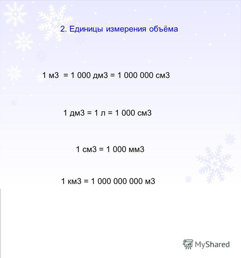 2. Единицы измерения объёма 1 м 3 = 1 000 дм 3 = 1 000 000 см 3 1 дм 3 = 1 л = 1 000 см 3 1 см 3 = 1 000 мм 3 1 км 3 = 1 000 000 000 м 3