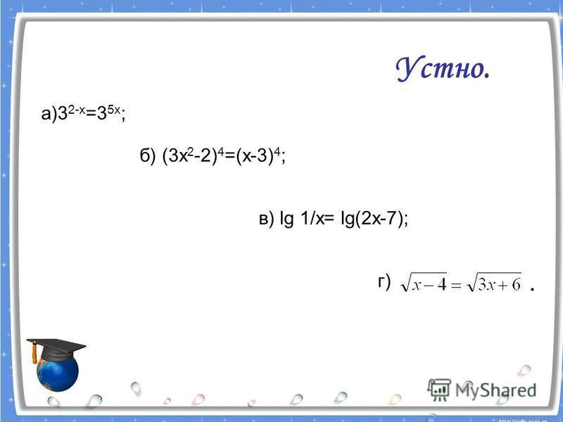 а)3 2-х =3 5 х ; б) (3 х 2 -2) 4 =(х-3) 4 ; в) lg 1/x= lg(2x-7); г) Устно..