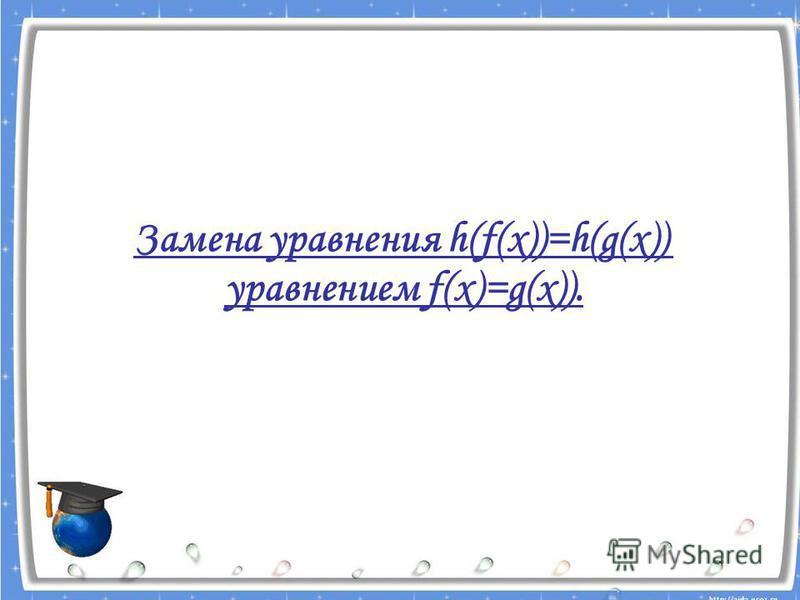 Замена уравнения h(f(x))=h(g(x)) уравнением f(x)=g(x)).