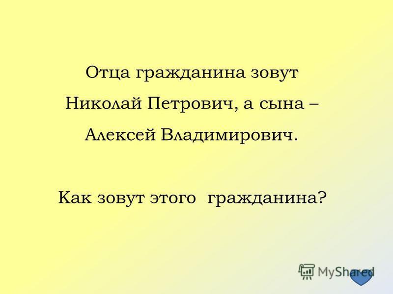 Отца гражданина зовут Николай Петрович, а сына – Алексей Владимирович. Как зовут этого гражданина?