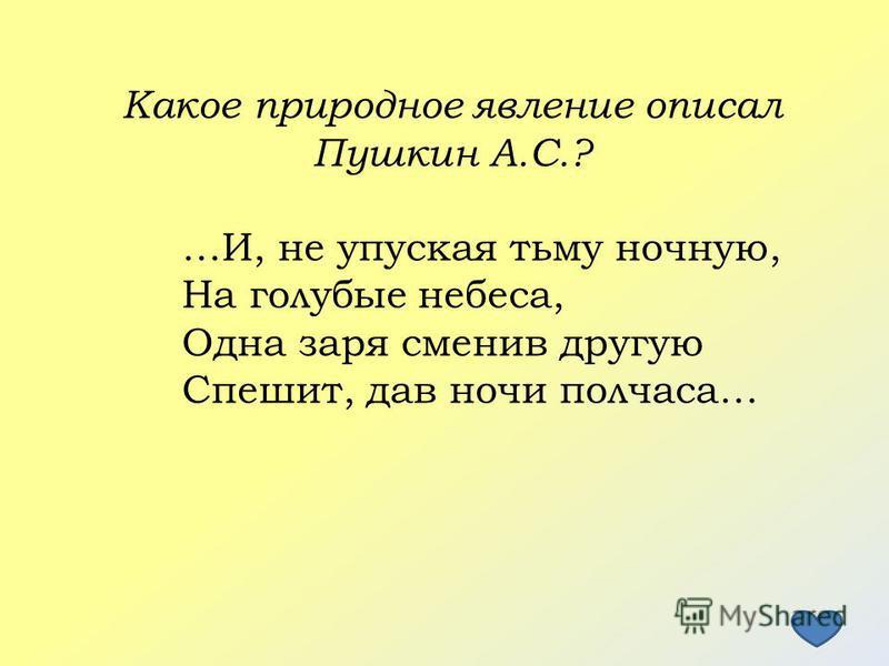 Какое природное явление описал Пушкин А.С.? …И, не упуская тьму ночную, На голубые небеса, Одна заря сменив другую Спешит, дав ночи полчаса…