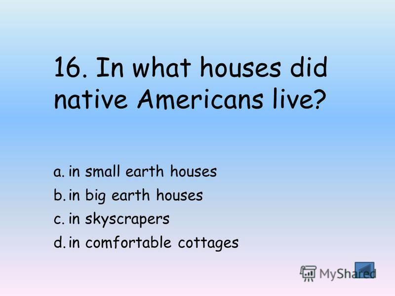 16. In what houses did native Americans live? a.in small earth houses b.in big earth houses c.in skyscrapers d.in comfortable cottages