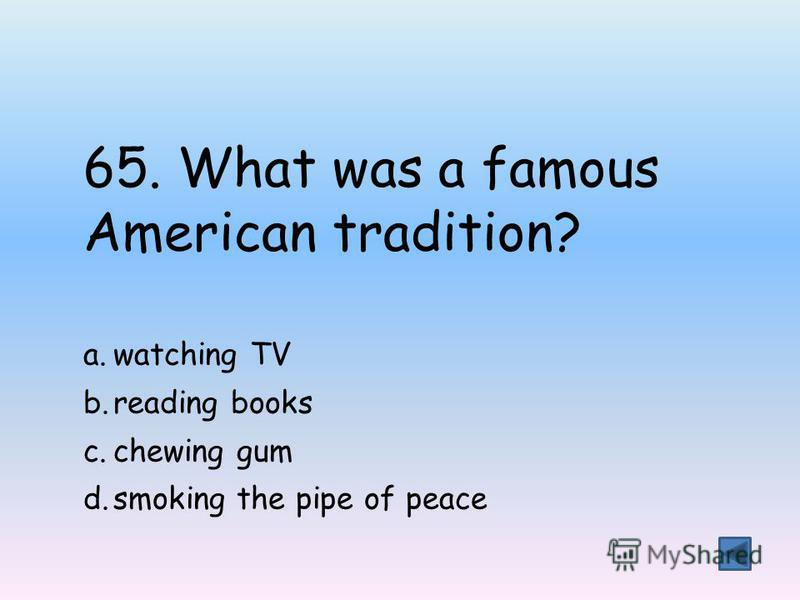 65. What was a famous American tradition? a.watching TV b.reading books c.chewing gum d.smoking the pipe of peace