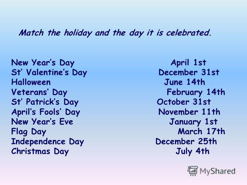 Match the holiday and the day it is celebrated. New Years Day April 1st St Valentines Day December 31st Halloween June 14th Veterans Day February 14th St Patricks Day October 31st Aprils Fools Day November 11th New Years Eve January 1st Flag Day Marc