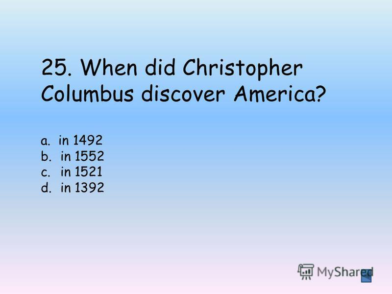 25. When did Christopher Columbus discover America? a. in 1492 b.in 1552 c.in 1521 d.in 1392