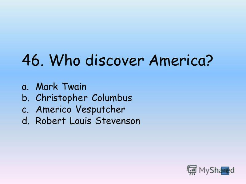 46. Who discover America? a.Mark Twain b.Christopher Columbus c.Americo Vesputcher d.Robert Louis Stevenson
