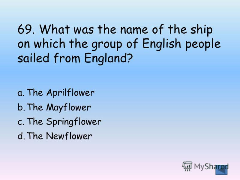 69. What was the name of the ship on which the group of English people sailed from England? a.The Aprilflower b.The Mayflower c.The Springflower d.The Newflower