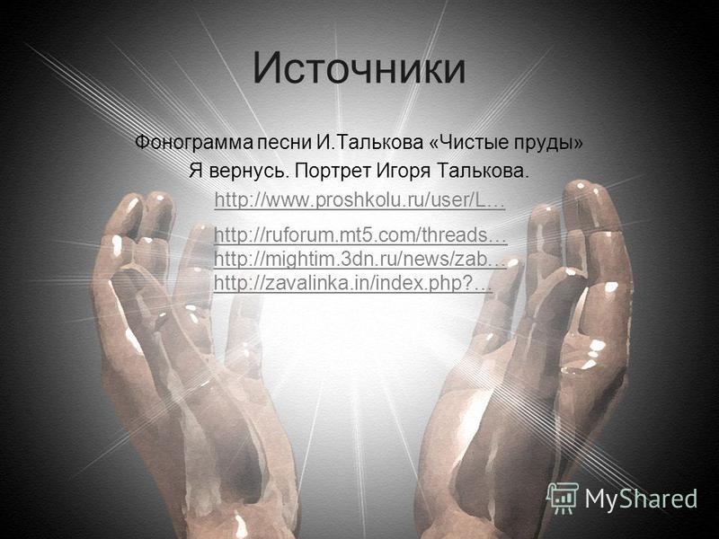 Источники Фонограмма песни И.Талькова «Чистые пруды» Я вернусь. Портрет Игоря Талькова. http://www.proshkolu.ru/user/L… http://ruforum.mt5.com/threads… http://mightim.3dn.ru/news/zab… http://zavalinka.in/index.php?…