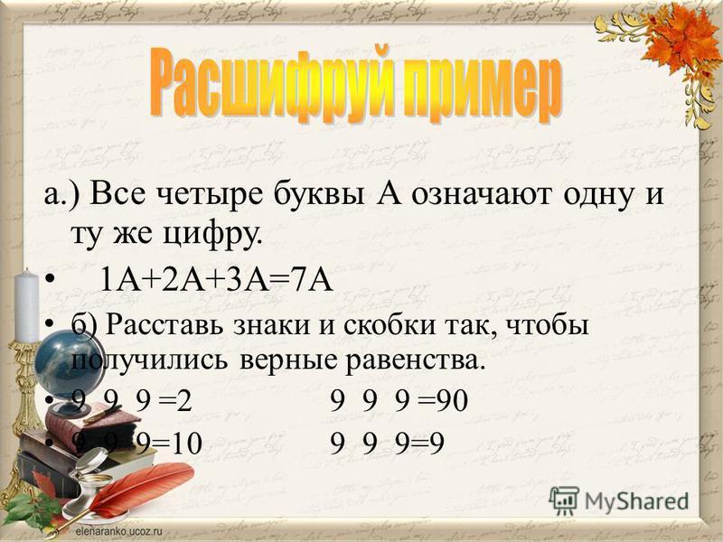 а.) Все четыре буквы А означают одну и ту же цифру. 1А+2А+3А=7А б) Расставь знаки и скобки так, чтобы получились верные равенства. 9 9 9 =2 9 9 9 =90 9 9 9=10 9 9 9=9