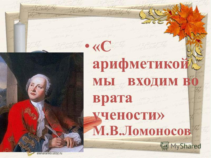 «С арифметикой мы входим во врата учености» М.В.Ломоносов