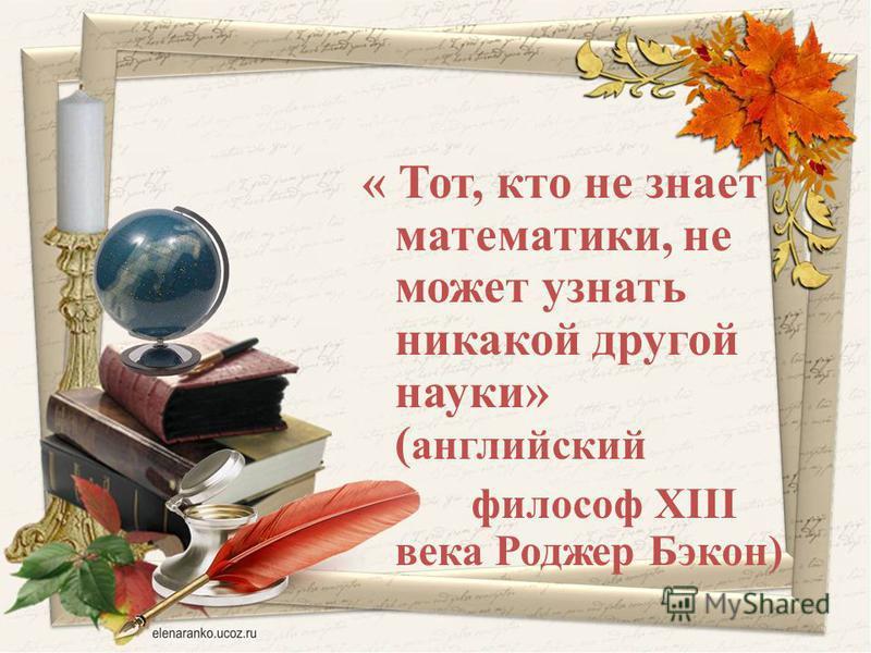 « Тот, кто не знает математики, не может узнать никакой другой науки» ( английский философ XIII века Роджер Бэкон)