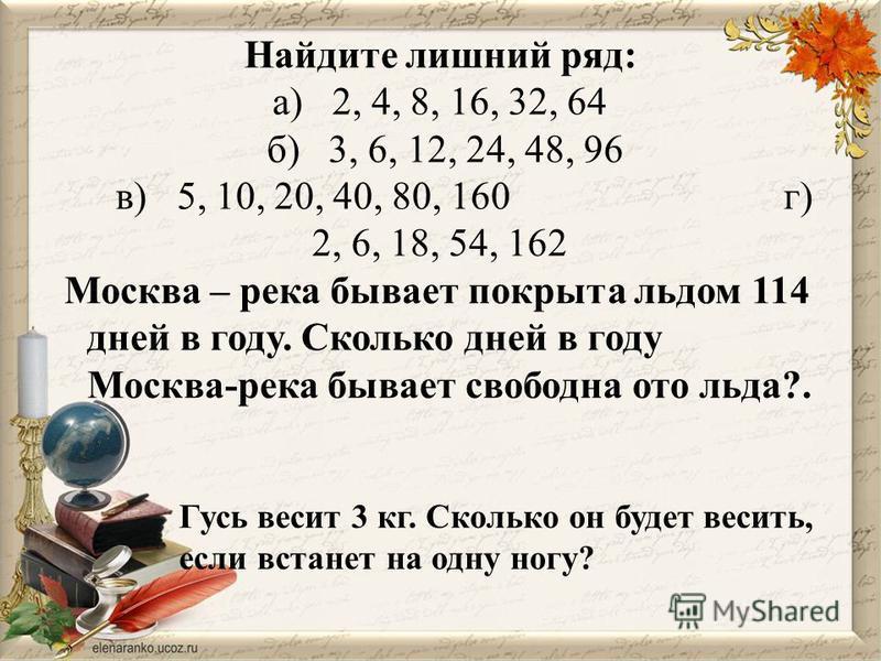 Найдите лишний ряд: а) 2, 4, 8, 16, 32, 64 б) 3, 6, 12, 24, 48, 96 в) 5, 10, 20, 40, 80, 160 г) 2, 6, 18, 54, 162 Москва – река бывает покрыта льдом 114 дней в году. Сколько дней в году Москва-река бывает свободна ото льда?. Гусь весит 3 кг. Сколько