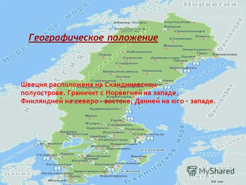Швеция расположена на Скандинавском полуострове. Граничит с Норвегией на западе, Финляндией на северо - востоке, Данией на юго – западе. Географическое положение