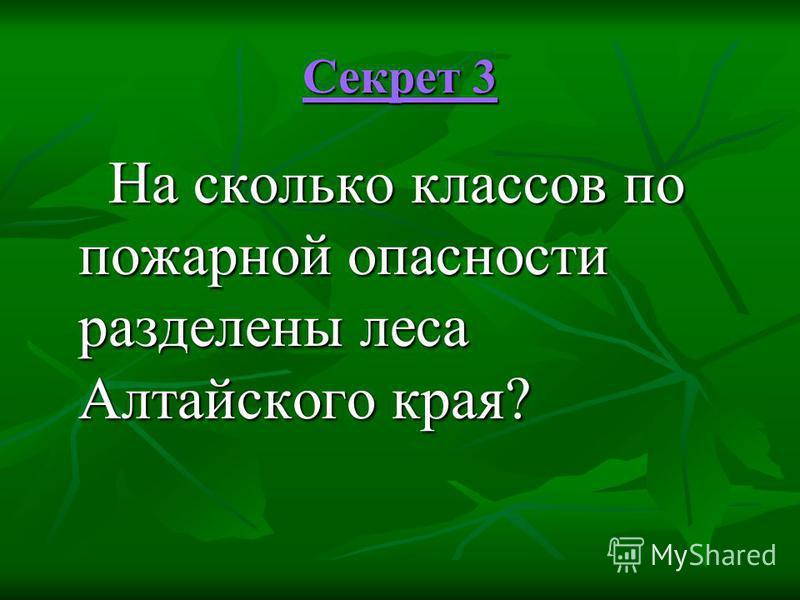 Секрет 3 Секрет 3 На сколько классов по пожарной опасности разделены леса Алтайского края? На сколько классов по пожарной опасности разделены леса Алтайского края?
