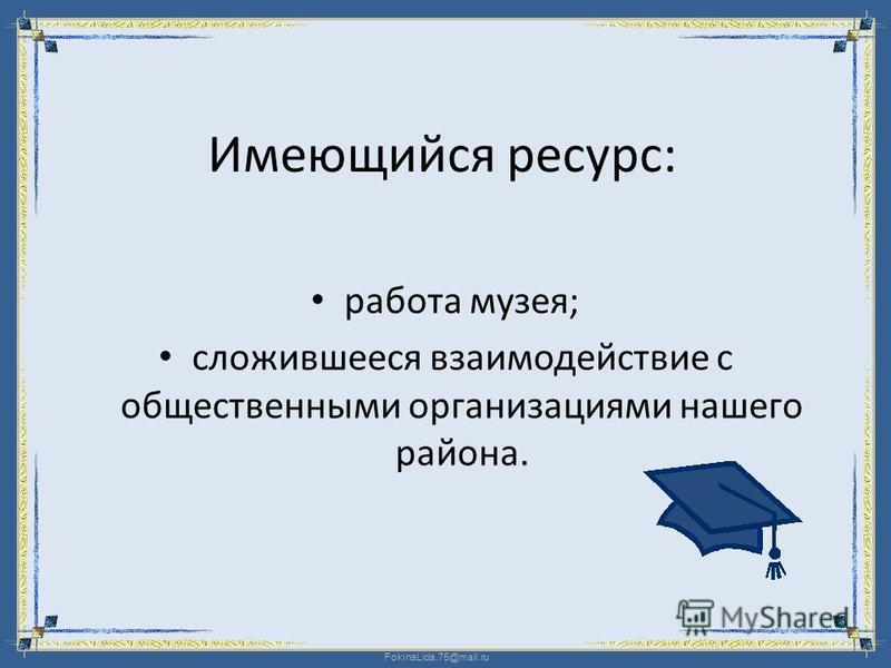 FokinaLida.75@mail.ru Имеющийся ресурс: работа музея; сложившееся взаимодействие с общественными организациями нашего района.