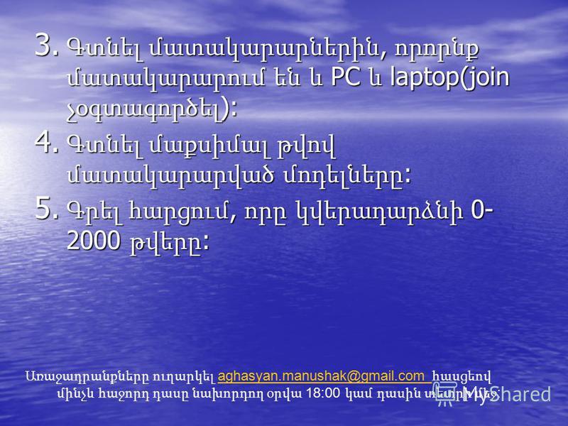 3. Գտնել մատակարարներին, որորնք մատակարարում են և PC և laptop(join չօգտագործել ): 4. Գտնել մաքսիմալ թվով մատակարարված մոդելները : 5. Գրել հարցում, որը կվերադարձնի 0- 2000 թվերը : Առաջադրանքները ուղարկել aghasyan.manushak@gmail.com հասցեով մինչև հաջոր