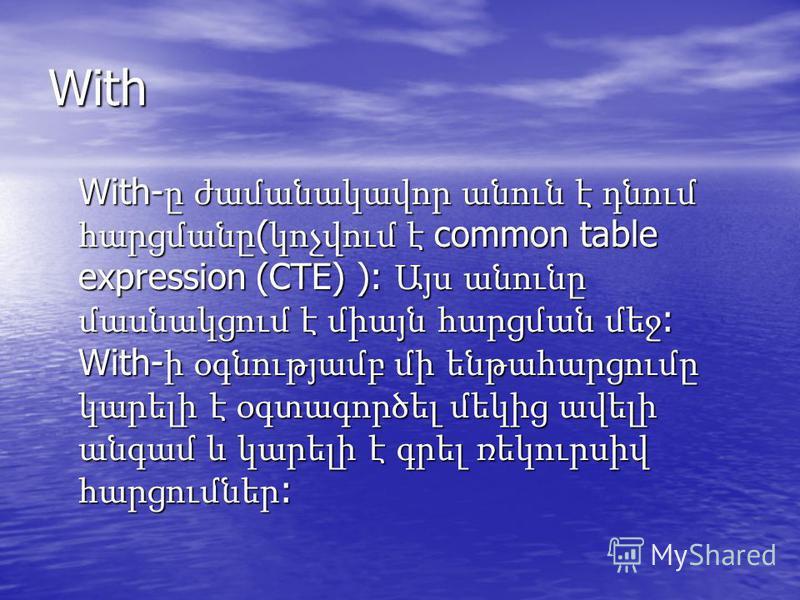 With With- ը ժամանակավոր անուն է դնում հարցմանը ( կոչվում է common table expression (CTE) ): Այս անունը մասնակցում է միայն հարցման մեջ : With- ի օգնությամբ մի ենթահարցումը կարելի է օգտագործել մեկից ավելի անգամ և կարելի է գրել ռեկուրսիվ հարցումներ :