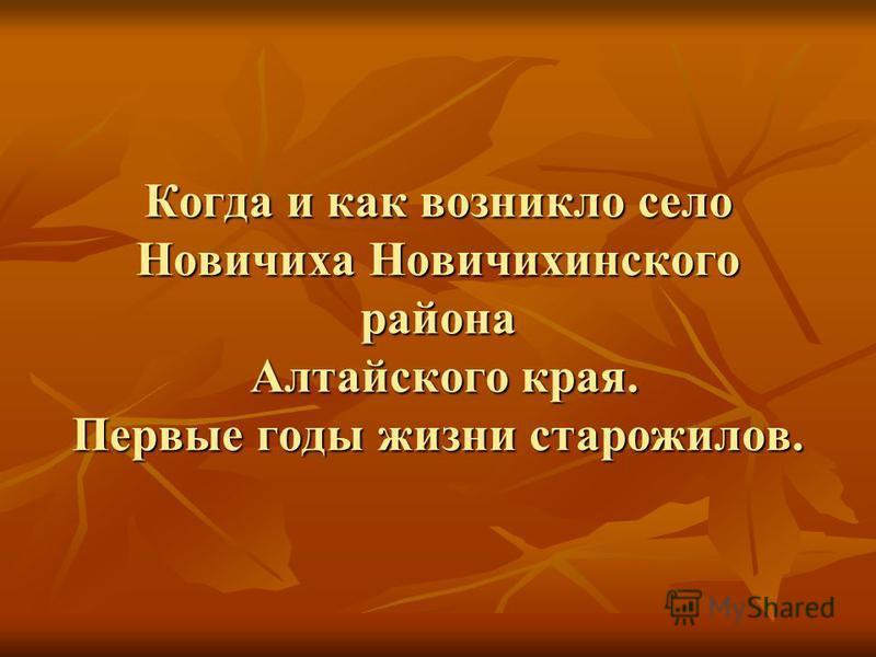 Когда и как возникло село Новичиха Новичихинского района Алтайского края. Первые годы жизни старожилов.