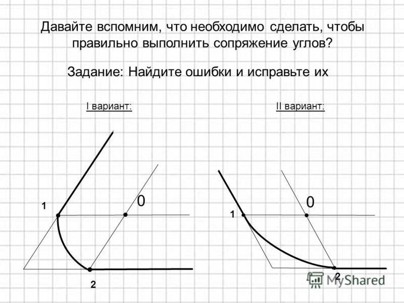 Задание: Найдите ошибки и исправьте их 0 2 1 I вариант: 1 0 2 II вариант: Давайте вспомним, что необходимо сделать, чтобы правильно выполнить сопряжение углов?