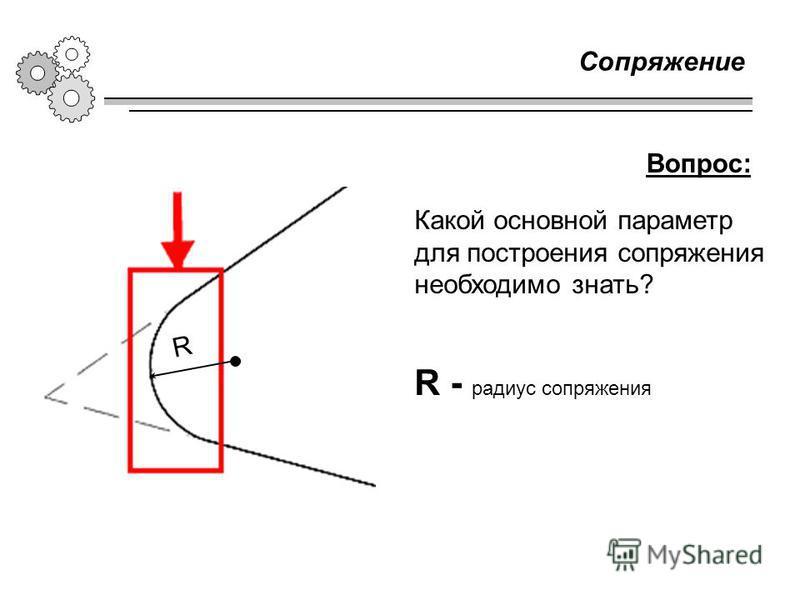 Сопряжение R - радиус сопряжения Какой основной параметр для построения сопряжения необходимо знать? Вопрос: R