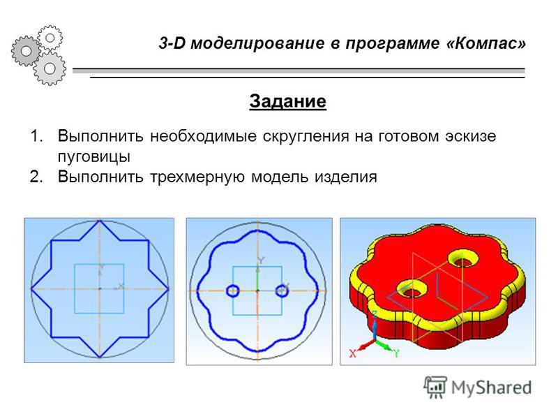 3-D моделирование в программе «Компас» 1. Выполнить необходимые скругления на готовом эскизе пуговицы 2. Выполнить трехмерную модель изделия Задание