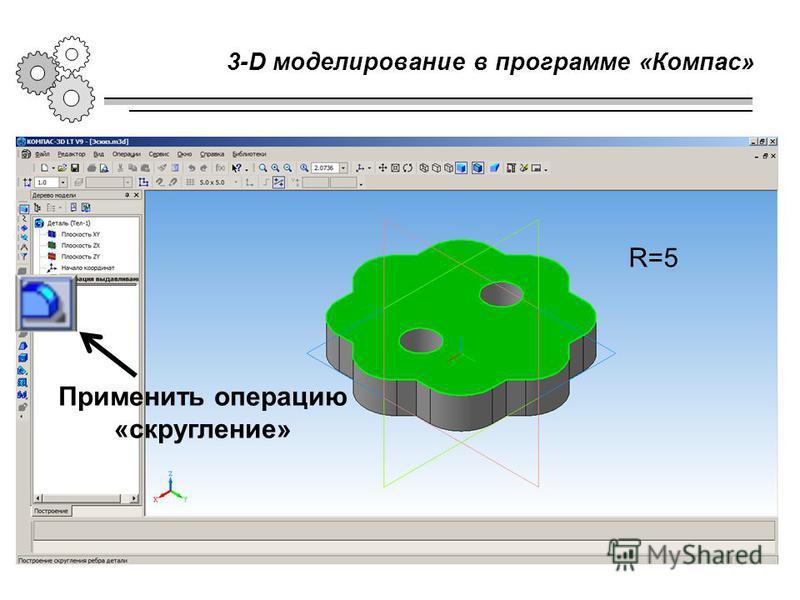 3-D моделирование в программе «Компас» Применить операцию «скругление» R=5