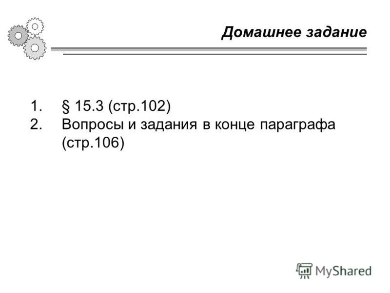 Домашнее задание 1.§ 15.3 (стр.102) 2. Вопросы и задания в конце параграфа (стр.106)
