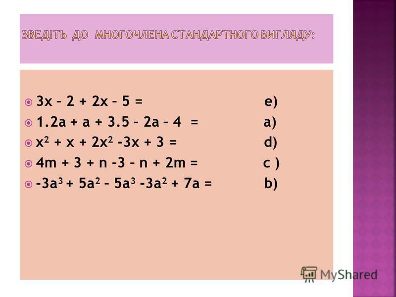 3x – 2 + 2x – 5 = е) 1.2a + a + 3.5 – 2a – 4 = a) x 2 + x + 2x 2 -3x + 3 = d) 4m + 3 + n -3 – n + 2m = c ) -3a 3 + 5a 2 – 5a 3 -3a 2 + 7a = b)