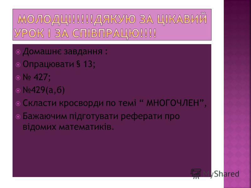 Домашнє завдання : Опрацювати § 13; 427; 429(а,б) Скласти кросворди по темі МНОГОЧЛЕН, Бажаючим підготувати реферати про відомих математиків.