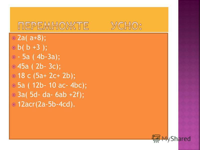 2a( a+8); b( b +3 ); - 5a ( 4b-3a); 45a ( 2b- 3c); 18 c (5a+ 2c+ 2b); 5a ( 12b- 10 ac- 4bc); 3a( 5d- da- 6ab +2f); 12acr(2a-5b-4cd).