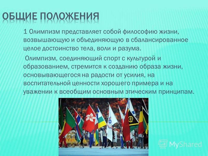 1 Олимпизм представляет собой философию жизни, возвышающую и объединяющую в сбалансированное целое достоинство тела, воли и разума. Олимпизм, соединяющий спорт с культурой и образованием, стремится к созданию образа жизни, основывающегося на радости