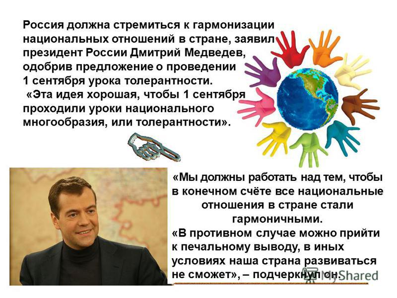 Россия должна стремиться к гармонизации национальных отношений в стране, заявил президент России Дмитрий Медведев, одобрив предложение о проведении 1 сентября урока толерантности. «Эта идея хорошая, чтобы 1 сентября проходили уроки национального мног