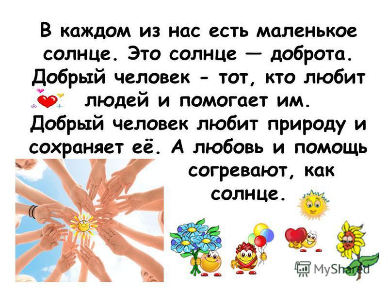 В каждом из нас есть маленькое солнце. Это солнце доброта. Добрый человек - тот, кто любит людей и помогает им. Добрый человек любит природу и сохраняет её. А любовь и помощь согревают, как солнце.