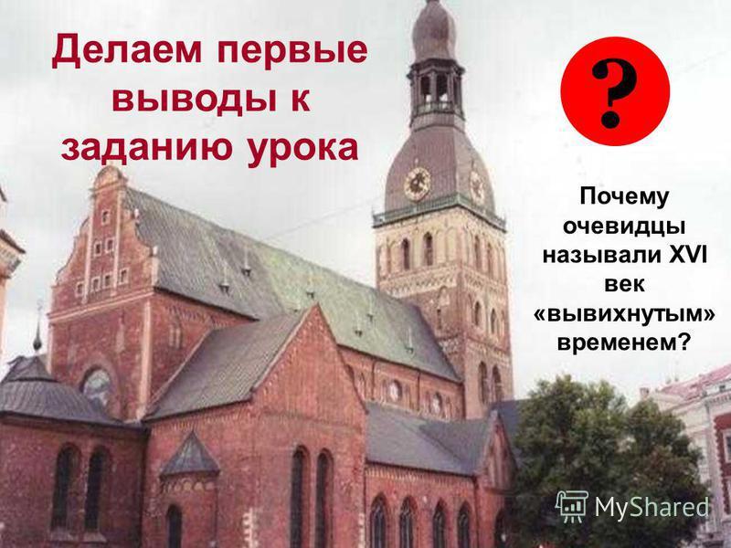? Делаем первые выводы к заданию урока Почему очевидцы называли XVI век «вывихнутым» временем?