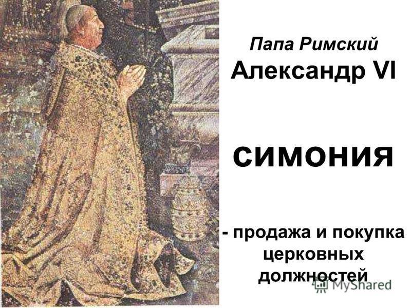 Папа Римский Александр VI симония - продажа и покупка церковных должностей